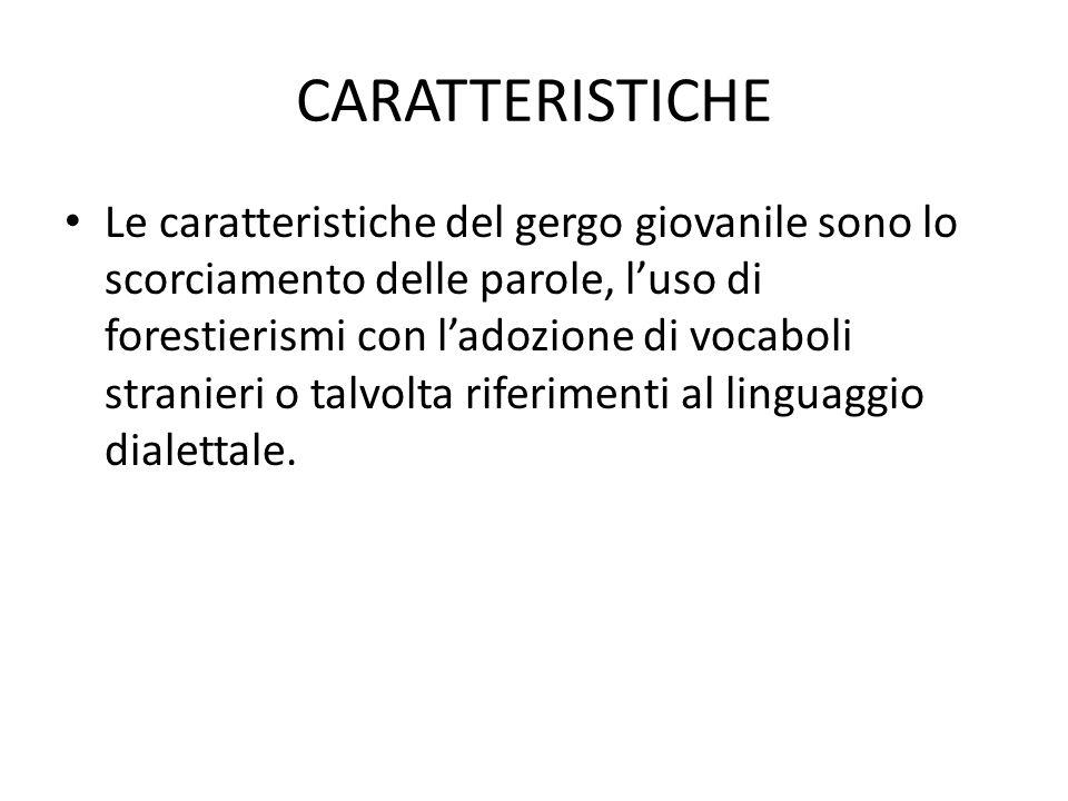 CARATTERISTICHE Le caratteristiche del gergo giovanile sono lo scorciamento delle parole, l'uso di forestierismi con l'adozione di vocaboli stranieri o talvolta riferimenti al linguaggio dialettale.