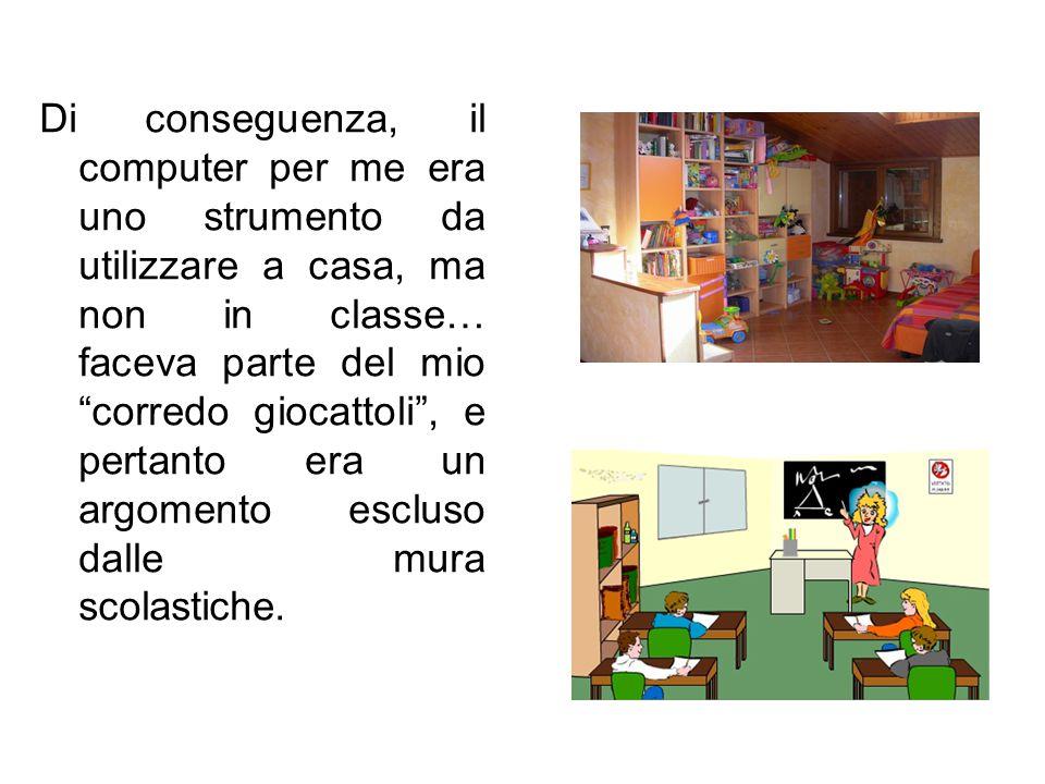 """Di conseguenza, il computer per me era uno strumento da utilizzare a casa, ma non in classe… faceva parte del mio """"corredo giocattoli"""", e pertanto era"""