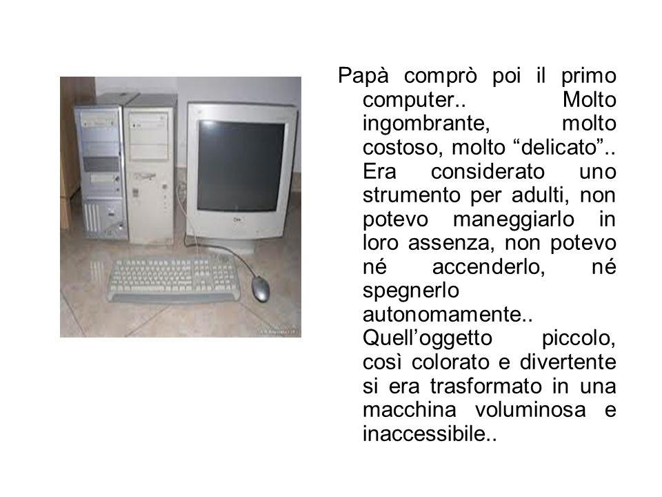 """Papà comprò poi il primo computer.. Molto ingombrante, molto costoso, molto """"delicato"""".. Era considerato uno strumento per adulti, non potevo maneggia"""