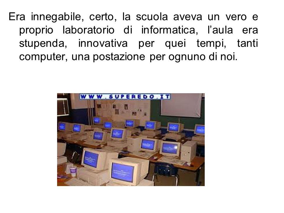 Era innegabile, certo, la scuola aveva un vero e proprio laboratorio di informatica, l'aula era stupenda, innovativa per quei tempi, tanti computer, u