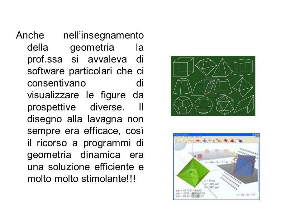 Anche nell'insegnamento della geometria la prof.ssa si avvaleva di software particolari che ci consentivano di visualizzare le figure da prospettive d