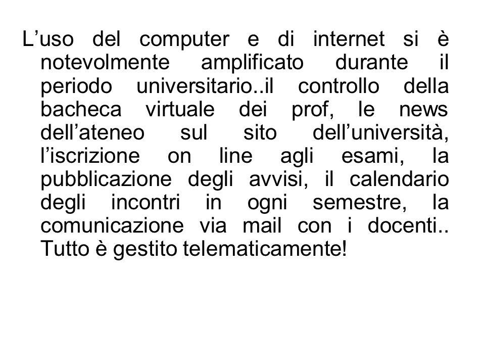 L'uso del computer e di internet si è notevolmente amplificato durante il periodo universitario..il controllo della bacheca virtuale dei prof, le news