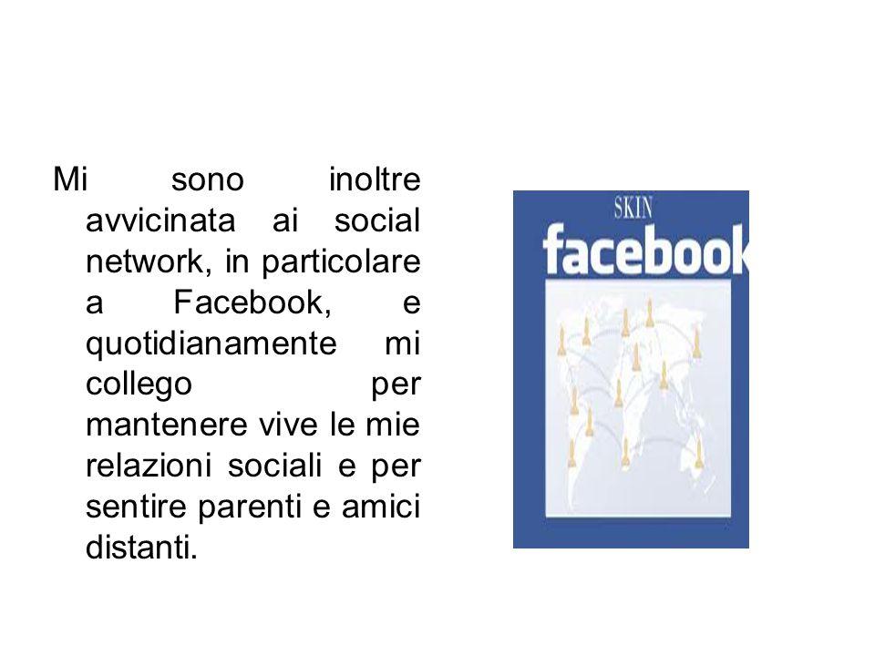 Mi sono inoltre avvicinata ai social network, in particolare a Facebook, e quotidianamente mi collego per mantenere vive le mie relazioni sociali e pe