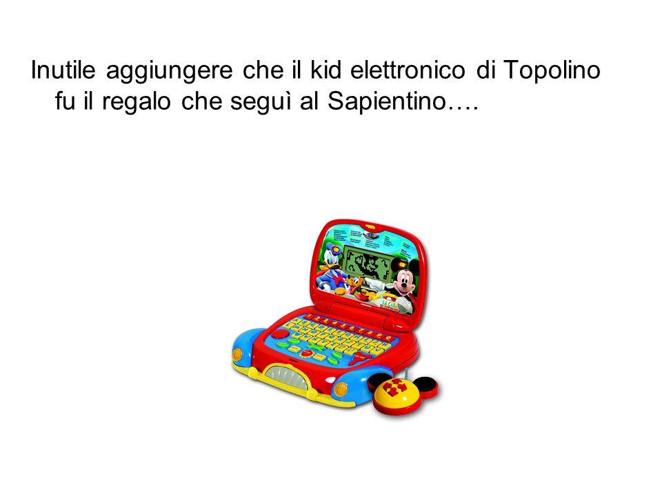 Inutile aggiungere che il kid elettronico di Topolino fu il regalo che seguì al Sapientino….