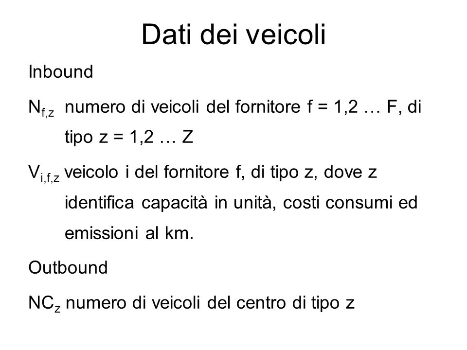 Dati dei veicoli Inbound N f,z numero di veicoli del fornitore f = 1,2 … F, di tipo z = 1,2 … Z V i,f,z veicolo i del fornitore f, di tipo z, dove z i
