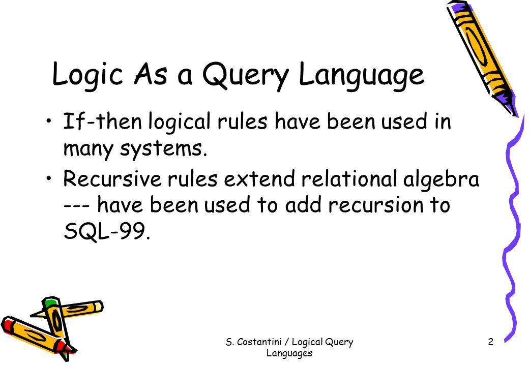 S. Costantini / Logical Query Languages 2 Logic As a Query Language If-then logical rules have been used in many systems. Recursive rules extend relat
