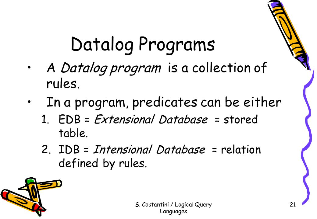 S. Costantini / Logical Query Languages 21 Datalog Programs A Datalog program is a collection of rules. In a program, predicates can be either 1.EDB =