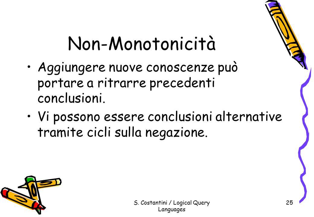 S. Costantini / Logical Query Languages 25 Non-Monotonicità Aggiungere nuove conoscenze può portare a ritrarre precedenti conclusioni. Vi possono esse