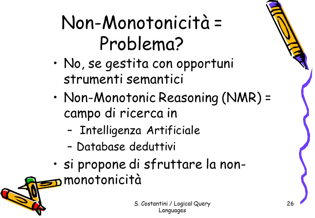 S. Costantini / Logical Query Languages 26 Non-Monotonicità = Problema.
