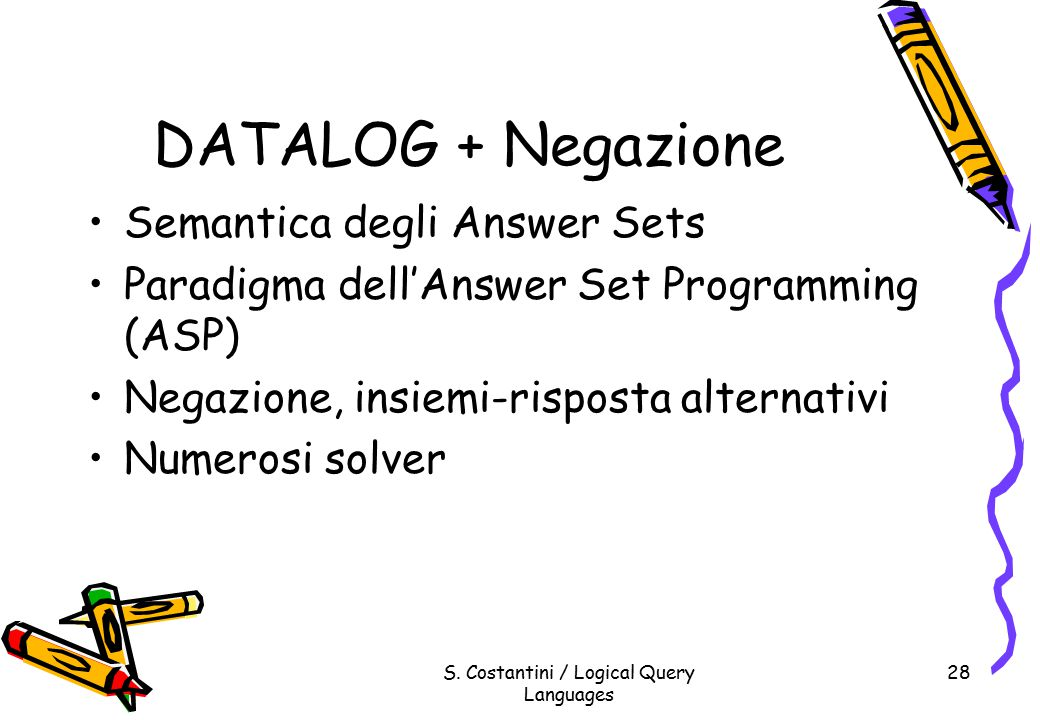 S. Costantini / Logical Query Languages 28 DATALOG + Negazione Semantica degli Answer Sets Paradigma dell'Answer Set Programming (ASP) Negazione, insi