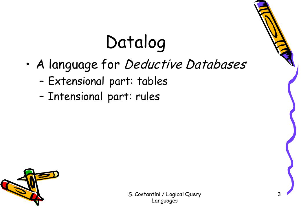 S. Costantini / Logical Query Languages 3 Datalog A language for Deductive Databases –Extensional part: tables –Intensional part: rules