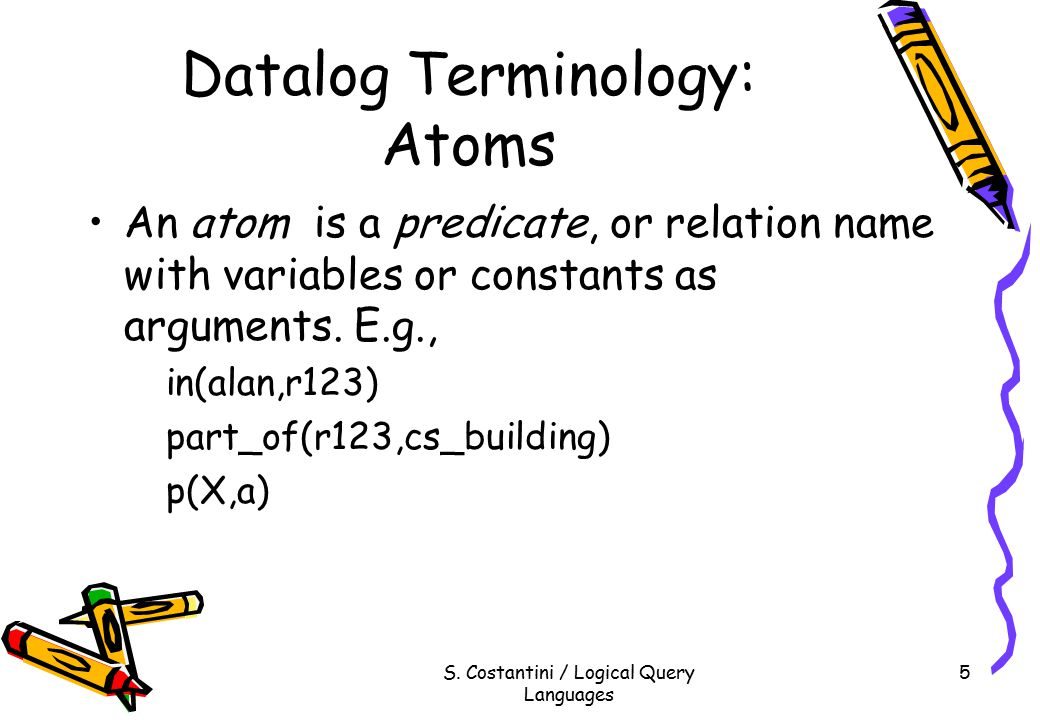 S. Costantini / Logical Query Languages 5 Datalog Terminology: Atoms An atom is a predicate, or relation name with variables or constants as arguments