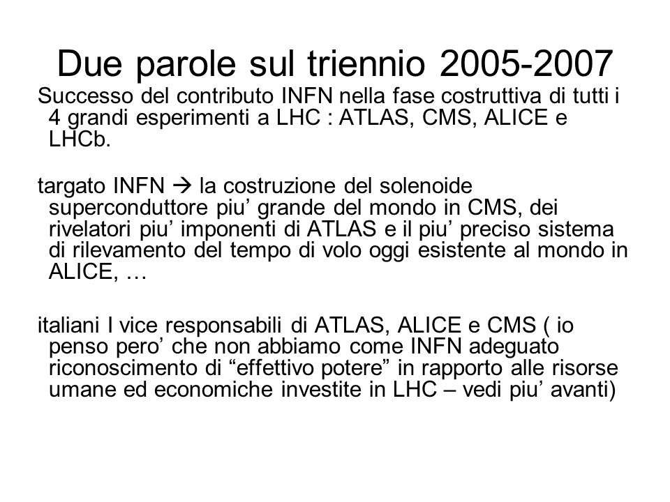 Due parole sul triennio 2005-2007 Successo del contributo INFN nella fase costruttiva di tutti i 4 grandi esperimenti a LHC : ATLAS, CMS, ALICE e LHCb