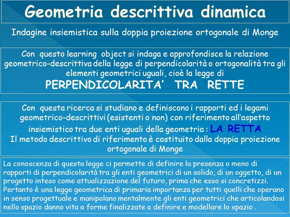 Indagine insiemistica sulla doppia proiezione ortogonale di Monge Con questo learning object si indaga e approfondisce la relazione geometrico-descrittiva della legge di perpendicolarità o ortogonalità tra gli elementi geometrici uguali, cioè la legge di PERPENDICOLARITA' TRA RETTE Con questa ricerca si studiano e definiscono i rapporti ed i legami geometrico-descrittivi (esistenti o non) con riferimento all'aspetto insiemistico tra due enti uguali della geometria : LA RETTA Il metodo descrittivo di riferimento è costituito dalla doppia proiezione ortogonale di Monge La conoscenza di questa legge ci permette di definire la presenza o meno di rapporti di perpendicolarità tra gli enti geometrici di un solido, di un oggetto, di un progetto inteso come attualizzazione del futuro, prima che esso si concretizzi.