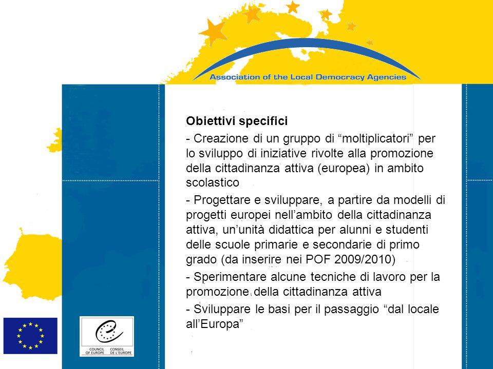 Strasbourg 05/06/07 Strasbourg 31/07/07 Obiettivi specifici - Creazione di un gruppo di moltiplicatori per lo sviluppo di iniziative rivolte alla promozione della cittadinanza attiva (europea) in ambito scolastico - Progettare e sviluppare, a partire da modelli di progetti europei nell'ambito della cittadinanza attiva, un'unità didattica per alunni e studenti delle scuole primarie e secondarie di primo grado (da inserire nei POF 2009/2010) - Sperimentare alcune tecniche di lavoro per la promozione della cittadinanza attiva - Sviluppare le basi per il passaggio dal locale all'Europa