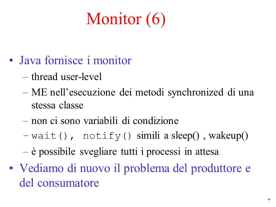 7 Monitor (6) Java fornisce i monitor –thread user-level –ME nell'esecuzione dei metodi synchronized di una stessa classe –non ci sono variabili di condizione –wait(), notify() simili a sleep(), wakeup() –è possibile svegliare tutti i processi in attesa Vediamo di nuovo il problema del produttore e del consumatore