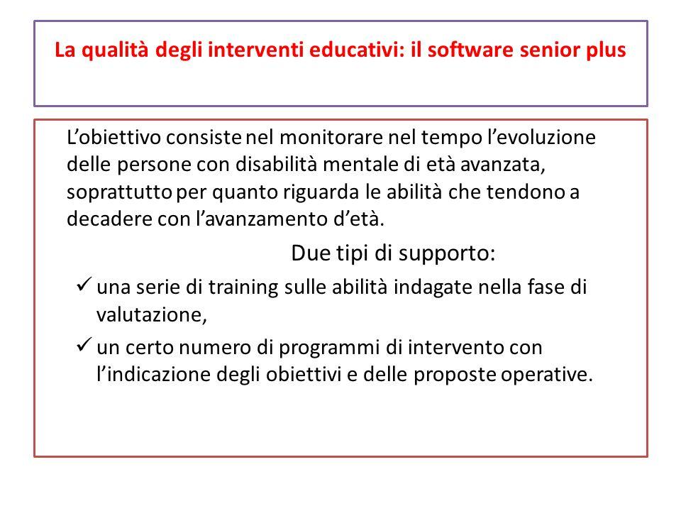 La qualità degli interventi educativi: il software senior plus L'obiettivo consiste nel monitorare nel tempo l'evoluzione delle persone con disabilità mentale di età avanzata, soprattutto per quanto riguarda le abilità che tendono a decadere con l'avanzamento d'età.