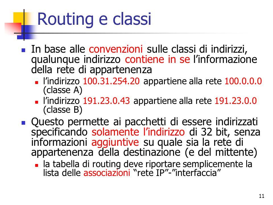 11 Routing e classi In base alle convenzioni sulle classi di indirizzi, qualunque indirizzo contiene in se l'informazione della rete di appartenenza l