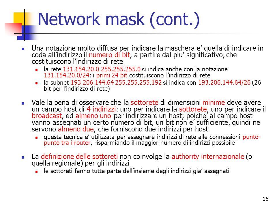 16 Network mask (cont.) Una notazione molto diffusa per indicare la maschera e' quella di indicare in coda all'indirizzo il numero di bit, a partire d