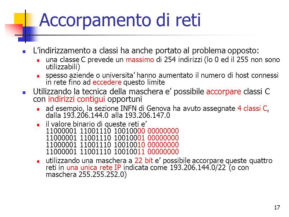 17 Accorpamento di reti L'indirizzamento a classi ha anche portato al problema opposto: una classe C prevede un massimo di 254 indirizzi (lo 0 ed il 2