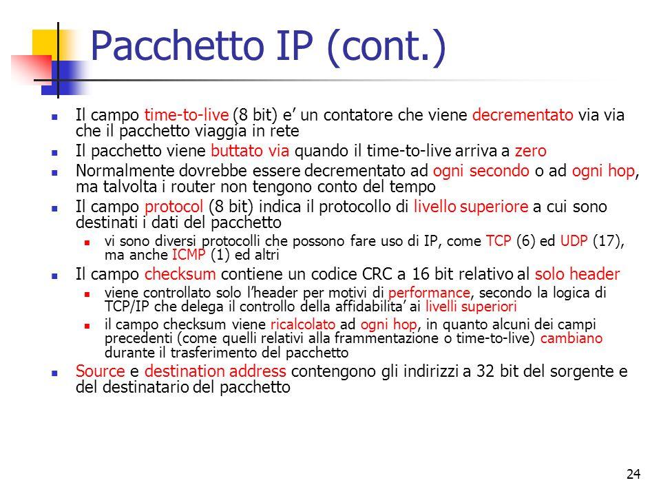 24 Pacchetto IP (cont.) Il campo time-to-live (8 bit) e' un contatore che viene decrementato via via che il pacchetto viaggia in rete Il pacchetto vie