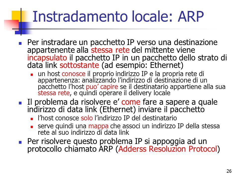 26 Instradamento locale: ARP Per instradare un pacchetto IP verso una destinazione appartenente alla stessa rete del mittente viene incapsulato il pac