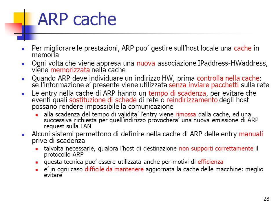 28 ARP cache Per migliorare le prestazioni, ARP puo' gestire sull'host locale una cache in memoria Ogni volta che viene appresa una nuova associazione