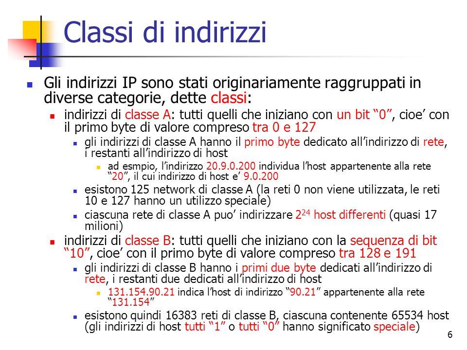 6 Classi di indirizzi Gli indirizzi IP sono stati originariamente raggruppati in diverse categorie, dette classi: indirizzi di classe A: tutti quelli