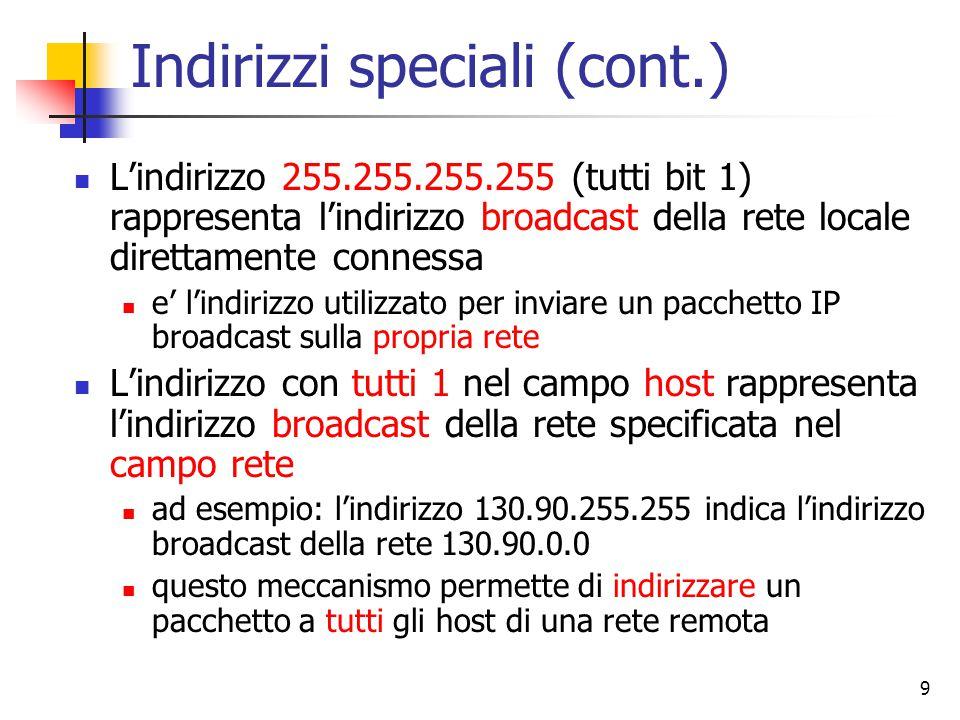 9 Indirizzi speciali (cont.) L'indirizzo 255.255.255.255 (tutti bit 1) rappresenta l'indirizzo broadcast della rete locale direttamente connessa e' l'