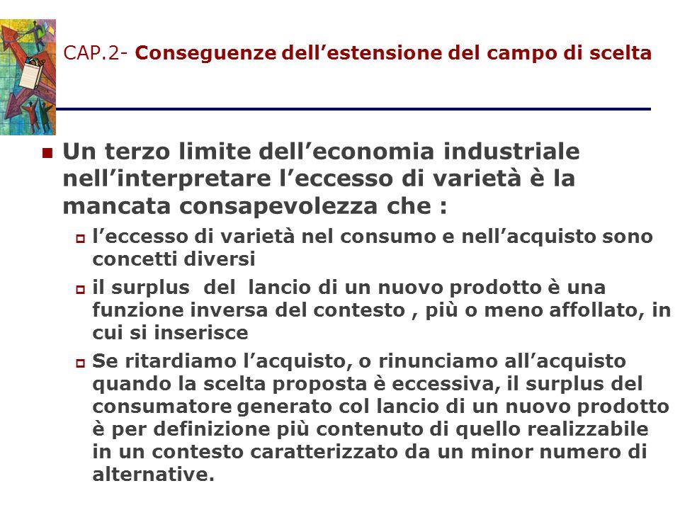 CAP.2- Conseguenze dell'estensione del campo di scelta Un terzo limite dell'economia industriale nell'interpretare l'eccesso di varietà è la mancata c