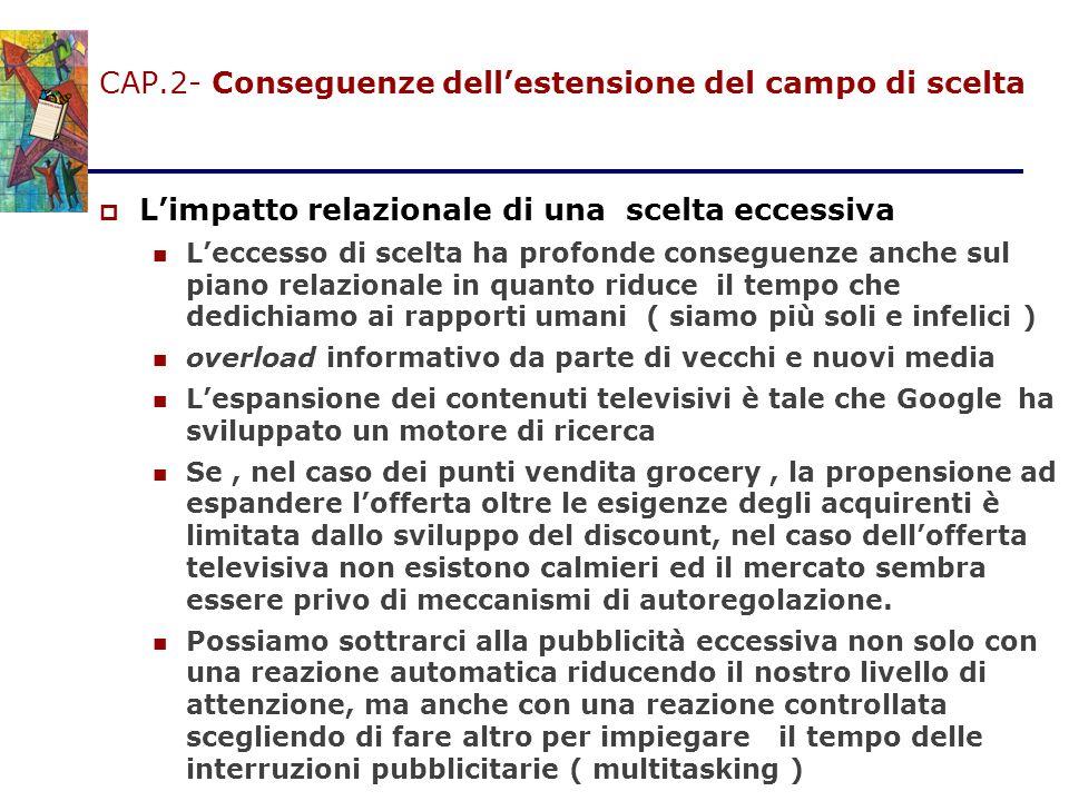 CAP.2- Conseguenze dell'estensione del campo di scelta  L'impatto relazionale di una scelta eccessiva L'eccesso di scelta ha profonde conseguenze anc