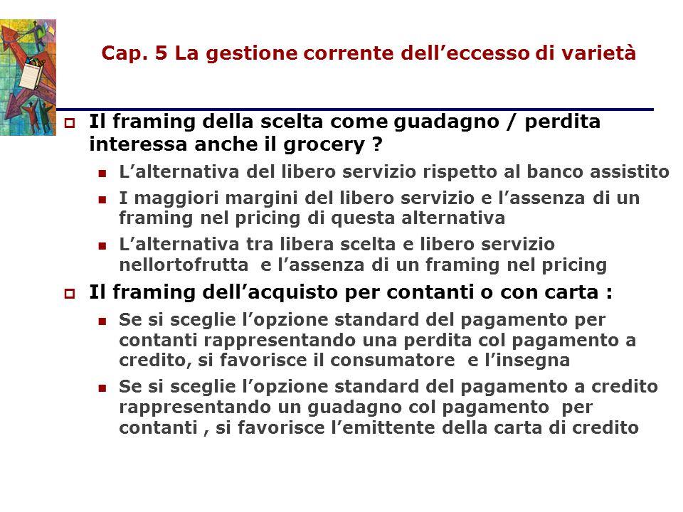 Cap. 5 La gestione corrente dell'eccesso di varietà  Il framing della scelta come guadagno / perdita interessa anche il grocery ? L'alternativa del l