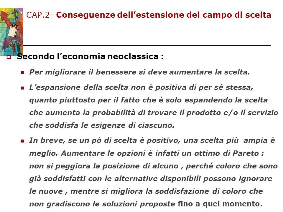 CAP.2- Conseguenze dell'estensione del campo di scelta  Secondo l'economia neoclassica : Per migliorare il benessere si deve aumentare la scelta. L'e