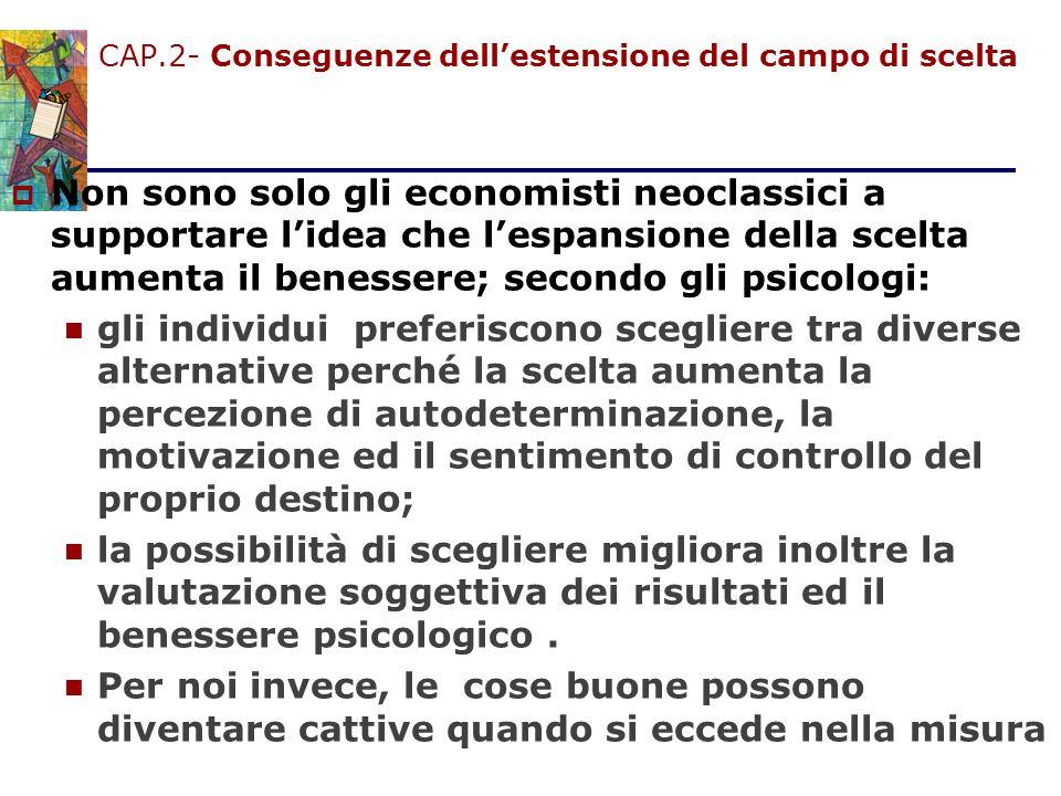 CAP.2- Conseguenze dell'estensione del campo di scelta  Non sono solo gli economisti neoclassici a supportare l'idea che l'espansione della scelta au