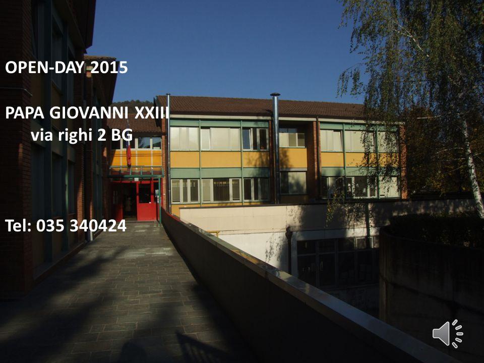 OPEN-DAY 2015 PAPA GIOVANNI XXIII via righi 2 BG Tel: 035 340424