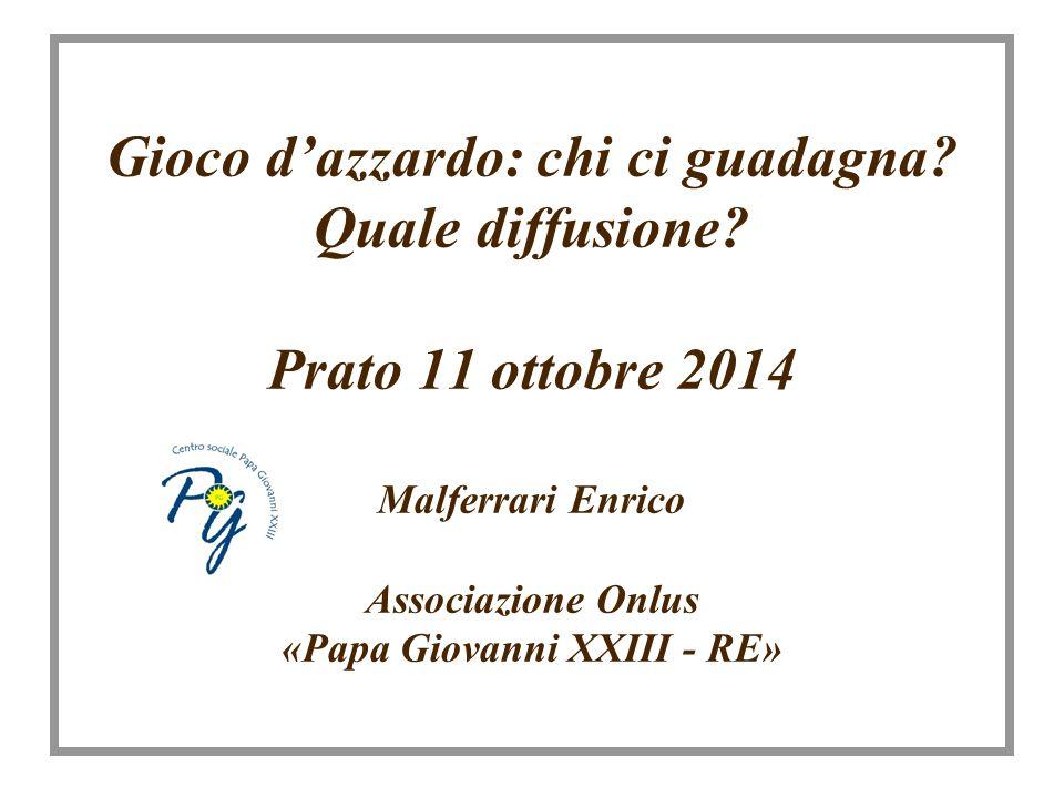 Gioco d'azzardo: chi ci guadagna? Quale diffusione? Prato 11 ottobre 2014 Malferrari Enrico Associazione Onlus «Papa Giovanni XXIII - RE»