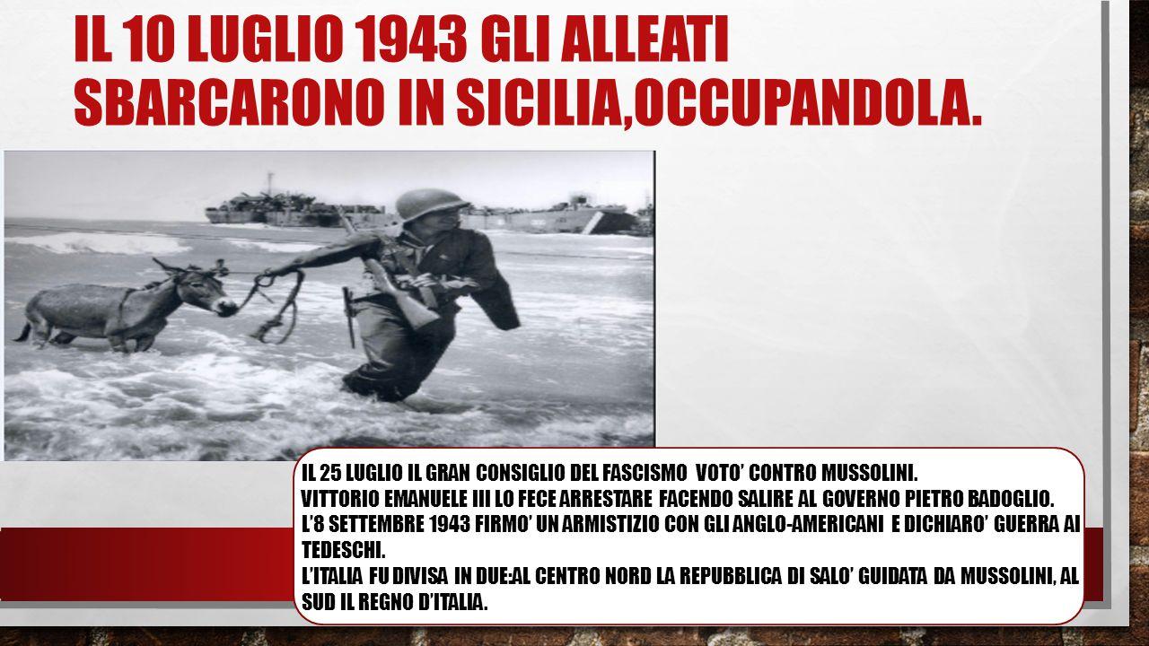 IL 10 LUGLIO 1943 GLI ALLEATI SBARCARONO IN SICILIA,OCCUPANDOLA. IL 25 LUGLIO IL GRAN CONSIGLIO DEL FASCISMO VOTO' CONTRO MUSSOLINI. VITTORIO EMANUELE