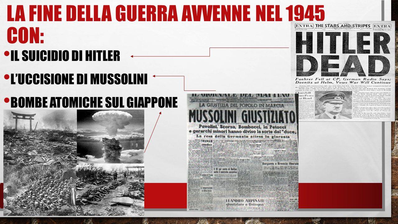LA FINE DELLA GUERRA AVVENNE NEL 1945 CON: IL SUICIDIO DI HITLER L'UCCISIONE DI MUSSOLINI BOMBE ATOMICHE SUL GIAPPONE
