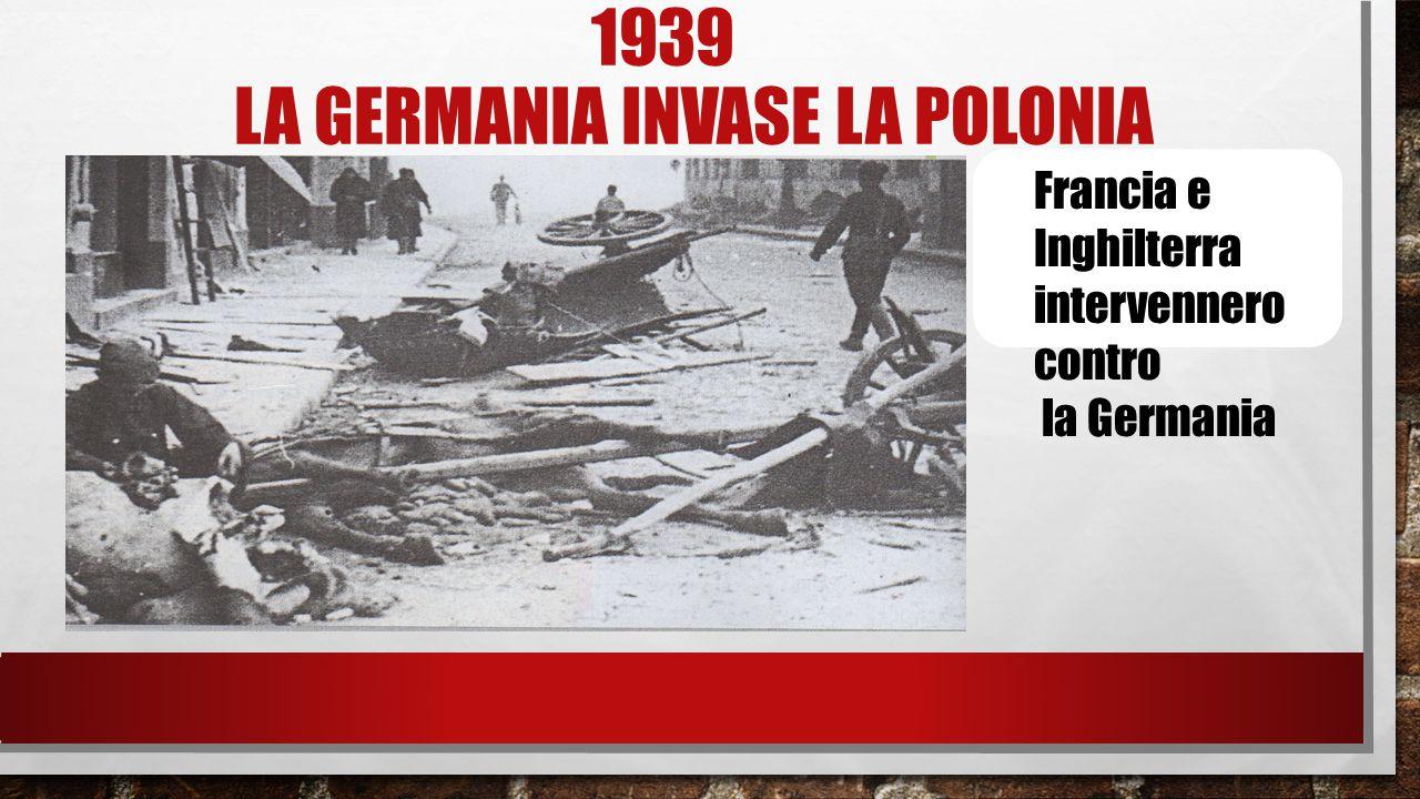 1939 LA GERMANIA INVASE LA POLONIA Francia e Inghilterra intervennero contro la Germania