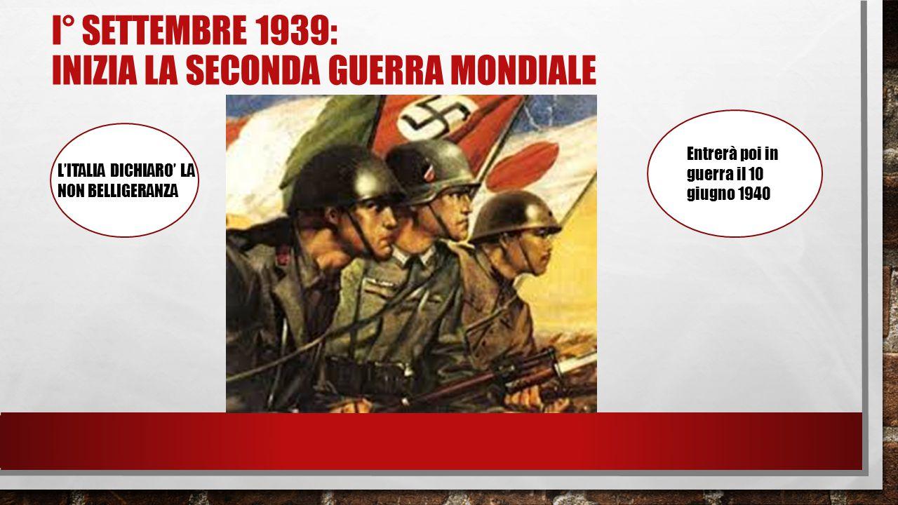 I° SETTEMBRE 1939: INIZIA LA SECONDA GUERRA MONDIALE L'ITALIA DICHIARO' LA NON BELLIGERANZA Entrerà poi in guerra il 10 giugno 1940