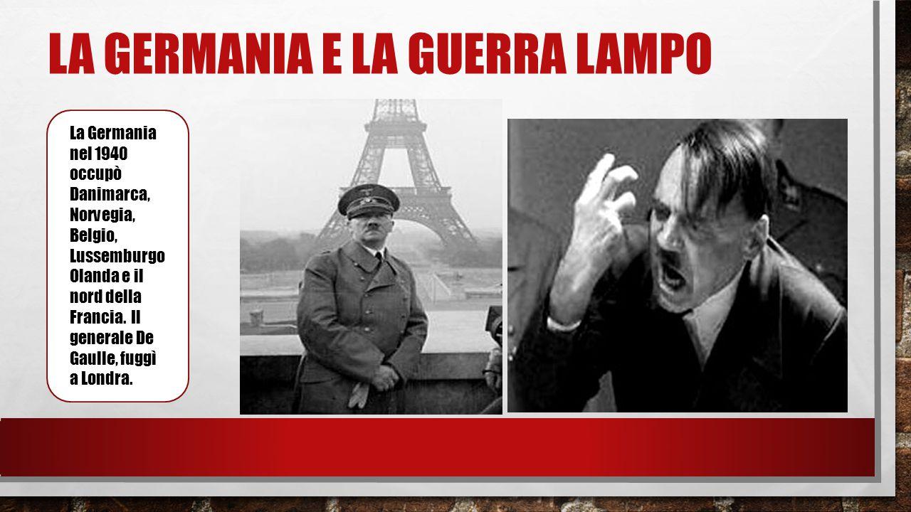 LA GERMANIA E LA GUERRA LAMPO La Germania nel 1940 occupò Danimarca, Norvegia, Belgio, Lussemburgo Olanda e il nord della Francia. Il generale De Gaul