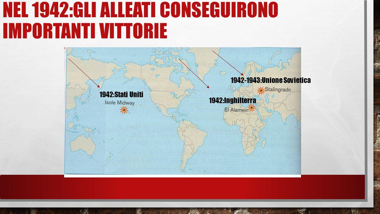 NEL 1942:GLI ALLEATI CONSEGUIRONO IMPORTANTI VITTORIE 1942:Stati Uniti 1942:Inghilterra 1942-1943:Unione Sovietica