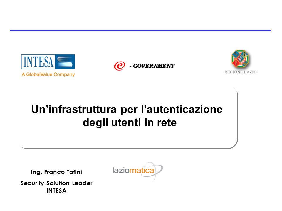 Un'infrastruttura per l'autenticazione degli utenti in rete - GOVERNMENT Ing. Franco Tafini Security Solution Leader INTESA
