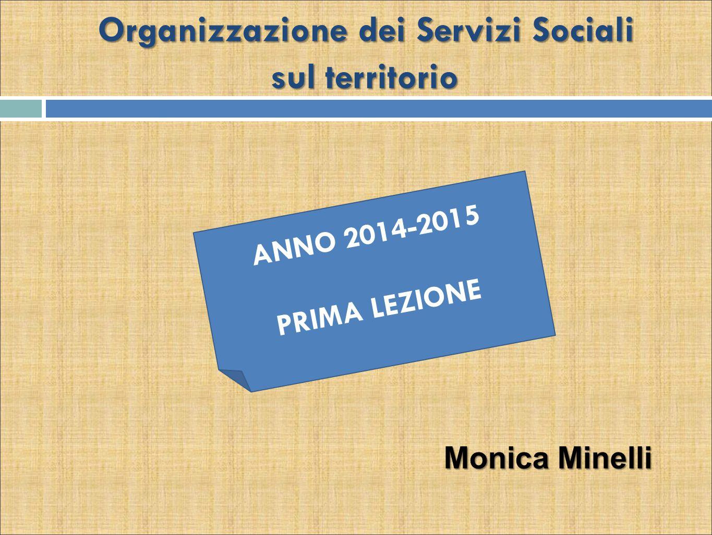 Organizzazione dei Servizi Sociali sul territorio ANNO 2014-2015 PRIMA LEZIONE Monica Minelli