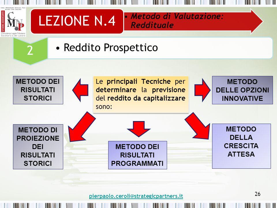 pierpaolo.ceroli@strategicpartners.it 26 Metodo di Valutazione: Reddituale LEZIONE N.4 2 Reddito Prospettico Le principali Tecniche per determinare la previsione del reddito da capitalizzare sono: METODO DEI RISULTATI STORICI METODO DI PROIEZIONE DEI RISULTATI STORICI METODO DEI RISULTATI PROGRAMMATI METODO DELLA CRESCITA ATTESA METODO DELLE OPZIONI INNOVATIVE