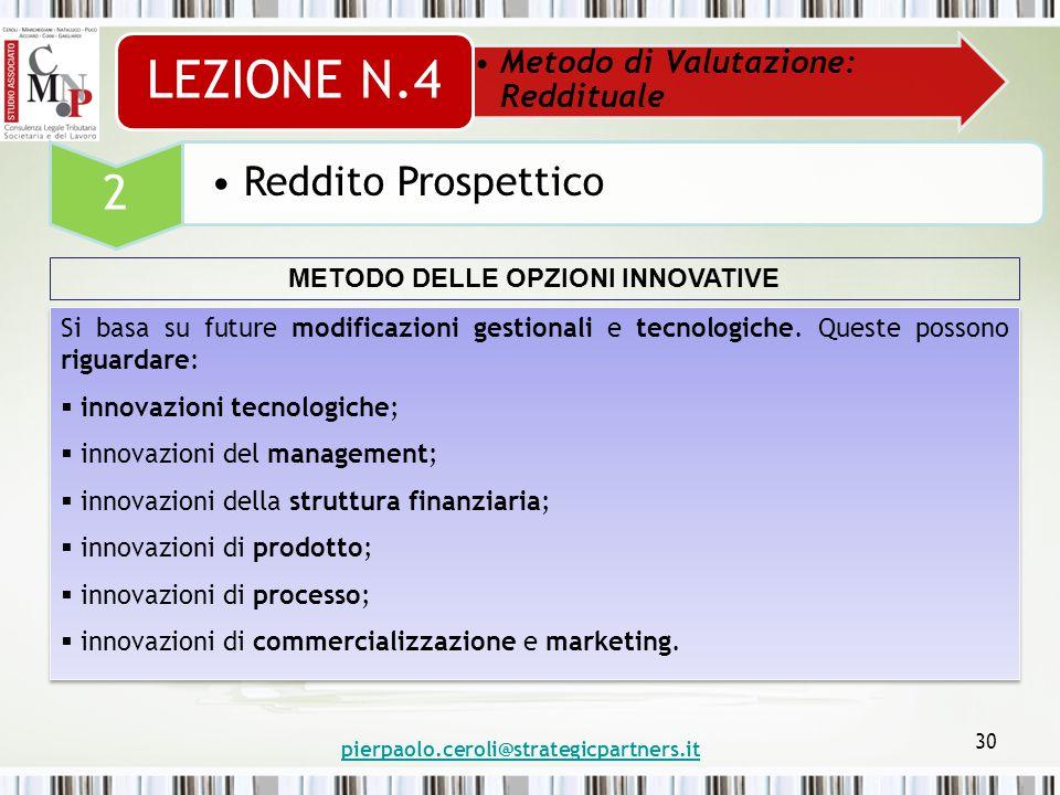 pierpaolo.ceroli@strategicpartners.it 30 Metodo di Valutazione: Reddituale LEZIONE N.4 2 Reddito Prospettico METODO DELLE OPZIONI INNOVATIVE Si basa su future modificazioni gestionali e tecnologiche.