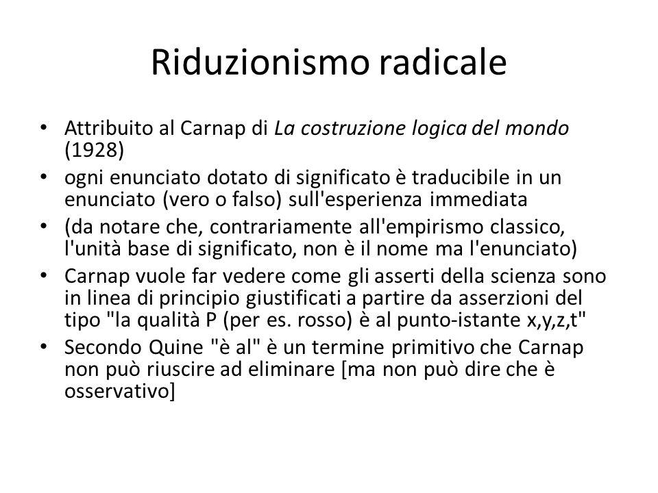 Riduzionismo radicale Attribuito al Carnap di La costruzione logica del mondo (1928) ogni enunciato dotato di significato è traducibile in un enunciat