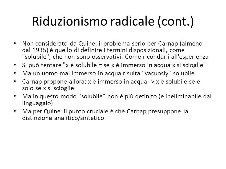 Riduzionismo radicale (cont.) Non considerato da Quine: il problema serio per Carnap (almeno dal 1935) è quello di definire i termini disposizionali, come solubile , che non sono osservativi.