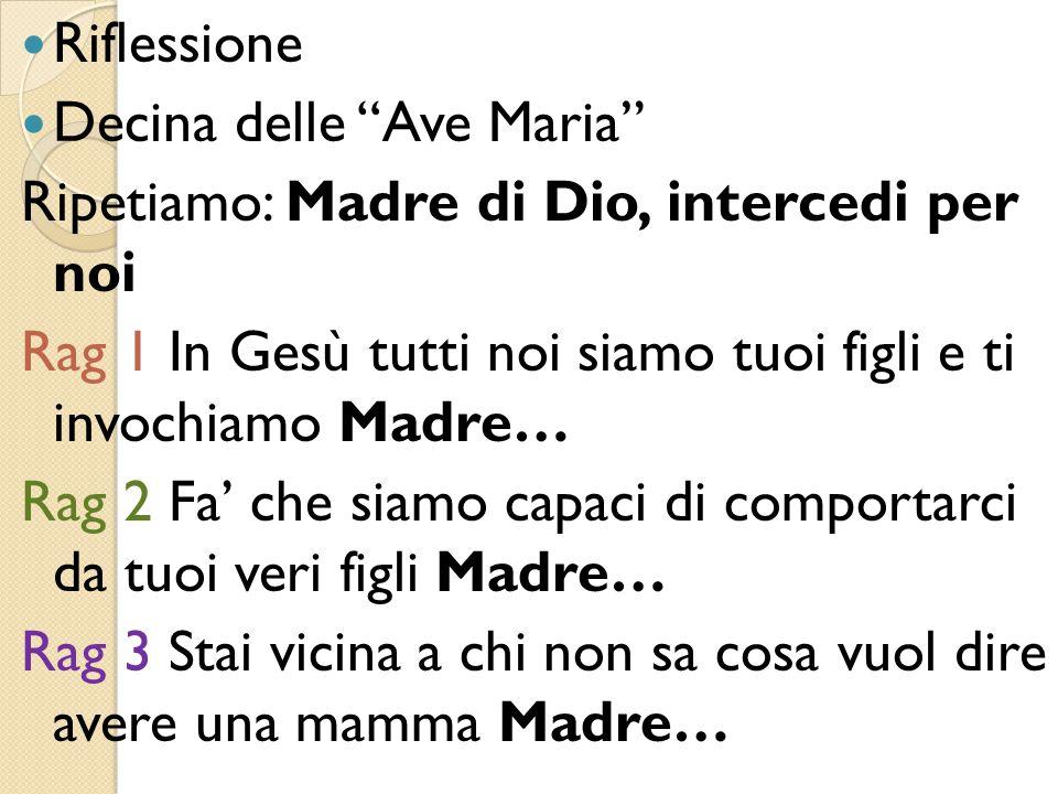 """Riflessione Decina delle """"Ave Maria"""" Ripetiamo: Madre di Dio, intercedi per noi Rag 1 In Gesù tutti noi siamo tuoi figli e ti invochiamo Madre… Rag 2"""