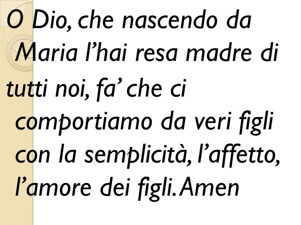 O Dio, che nascendo da Maria l'hai resa madre di tutti noi, fa' che ci comportiamo da veri figli con la semplicità, l'affetto, l'amore dei figli. Amen
